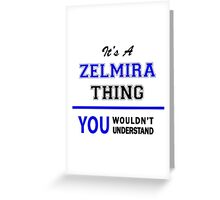 It's a ZELMIRA thing, you wouldn't understand !! Greeting Card