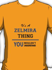 It's a ZELMIRA thing, you wouldn't understand !! T-Shirt