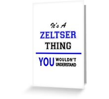 It's a ZELTSER thing, you wouldn't understand !! Greeting Card