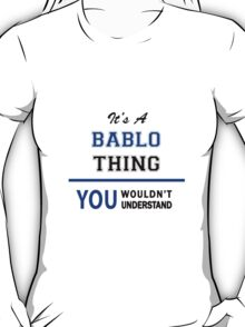 It's a BABLO thing, you wouldn't understand !! T-Shirt