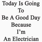 Today Is Going To Be A Good Day Because I'm An Electrician  by supernova23