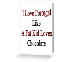 I Love Portugal Like A Fat Kid Loves Chocolate  Greeting Card