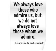 We always love those who admire us, but we do not always love those whom we admire. Poster