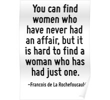 You can find women who have never had an affair, but it is hard to find a woman who has had just one. Poster