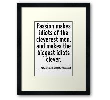 Passion makes idiots of the cleverest men, and makes the biggest idiots clever. Framed Print
