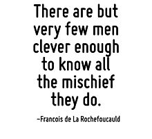 There are but very few men clever enough to know all the mischief they do. Photographic Print