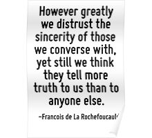 However greatly we distrust the sincerity of those we converse with, yet still we think they tell more truth to us than to anyone else. Poster