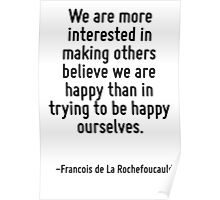 We are more interested in making others believe we are happy than in trying to be happy ourselves. Poster