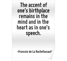 The accent of one's birthplace remains in the mind and in the heart as in one's speech. Poster