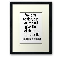 We give advice, but we cannot give the wisdom to profit by it. Framed Print