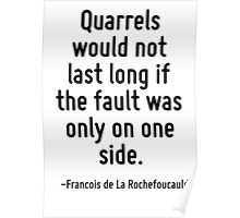 Quarrels would not last long if the fault was only on one side. Poster