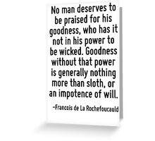 No man deserves to be praised for his goodness, who has it not in his power to be wicked. Goodness without that power is generally nothing more than sloth, or an impotence of will. Greeting Card
