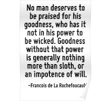 No man deserves to be praised for his goodness, who has it not in his power to be wicked. Goodness without that power is generally nothing more than sloth, or an impotence of will. Poster