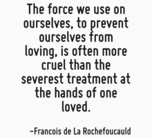 The force we use on ourselves, to prevent ourselves from loving, is often more cruel than the severest treatment at the hands of one loved. by Quotr