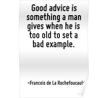 Good advice is something a man gives when he is too old to set a bad example. Poster