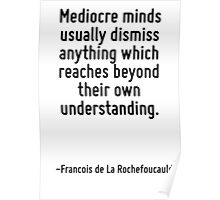 Mediocre minds usually dismiss anything which reaches beyond their own understanding. Poster