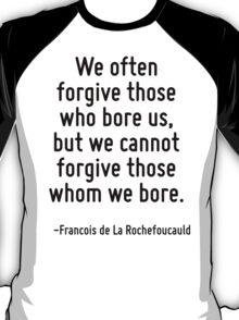 We often forgive those who bore us, but we cannot forgive those whom we bore. T-Shirt