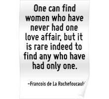 One can find women who have never had one love affair, but it is rare indeed to find any who have had only one. Poster