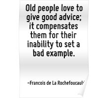 Old people love to give good advice; it compensates them for their inability to set a bad example. Poster