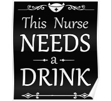 THIS NURSE NEEDS A DRINK Poster