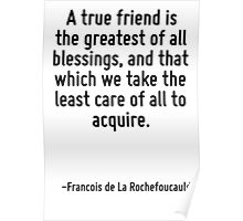 A true friend is the greatest of all blessings, and that which we take the least care of all to acquire. Poster