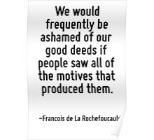 We would frequently be ashamed of our good deeds if people saw all of the motives that produced them. Poster