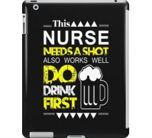 THIS NURSE NEEDS A SHOT ALSO WORKS WELL DO DRINK FIRST iPad Case/Skin