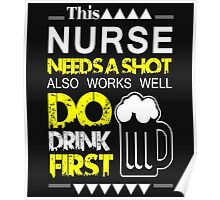 THIS NURSE NEEDS A SHOT ALSO WORKS WELL DO DRINK FIRST Poster
