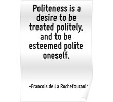 Politeness is a desire to be treated politely, and to be esteemed polite oneself. Poster
