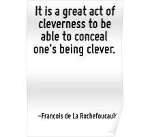 It is a great act of cleverness to be able to conceal one's being clever. Poster