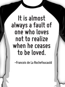 It is almost always a fault of one who loves not to realize when he ceases to be loved. T-Shirt