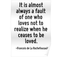 It is almost always a fault of one who loves not to realize when he ceases to be loved. Poster