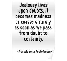 Jealousy lives upon doubts. It becomes madness or ceases entirely as soon as we pass from doubt to certainty. Poster