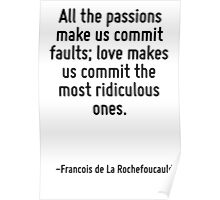 All the passions make us commit faults; love makes us commit the most ridiculous ones. Poster