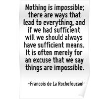 Nothing is impossible; there are ways that lead to everything, and if we had sufficient will we should always have sufficient means. It is often merely for an excuse that we say things are impossible Poster