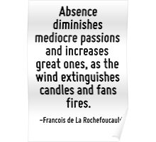 Absence diminishes mediocre passions and increases great ones, as the wind extinguishes candles and fans fires. Poster