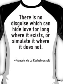 There is no disguise which can hide love for long where it exists, or simulate it where it does not. T-Shirt