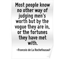 Most people know no other way of judging men's worth but by the vogue they are in, or the fortunes they have met with. Poster