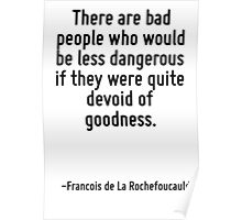 There are bad people who would be less dangerous if they were quite devoid of goodness. Poster