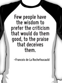 Few people have the wisdom to prefer the criticism that would do them good, to the praise that deceives them. T-Shirt