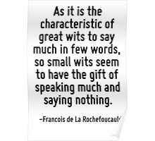 As it is the characteristic of great wits to say much in few words, so small wits seem to have the gift of speaking much and saying nothing. Poster