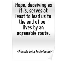 Hope, deceiving as it is, serves at least to lead us to the end of our lives by an agreeable route. Poster