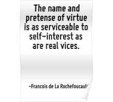 The name and pretense of virtue is as serviceable to self-interest as are real vices. Poster