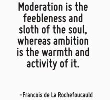 Moderation is the feebleness and sloth of the soul, whereas ambition is the warmth and activity of it. by Quotr