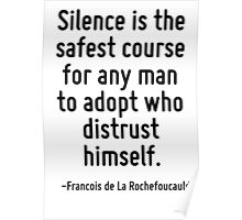 Silence is the safest course for any man to adopt who distrust himself. Poster