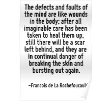 The defects and faults of the mind are like wounds in the body; after all imaginable care has been taken to heal them up, still there will be a scar left behind, and they are in continual danger of b Poster