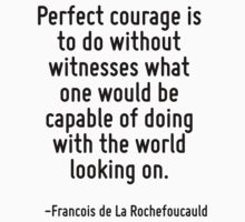 Perfect courage is to do without witnesses what one would be capable of doing with the world looking on. by Quotr