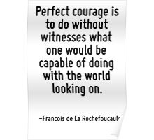 Perfect courage is to do without witnesses what one would be capable of doing with the world looking on. Poster