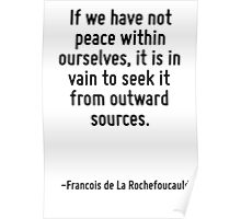 If we have not peace within ourselves, it is in vain to seek it from outward sources. Poster
