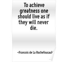 To achieve greatness one should live as if they will never die. Poster